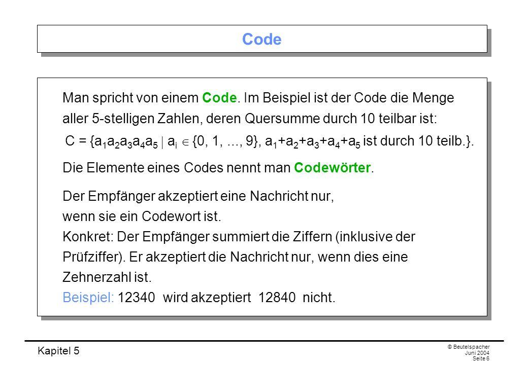 Kapitel 5 © Beutelspacher Juni 2004 Seite 6 Code Man spricht von einem Code. Im Beispiel ist der Code die Menge aller 5-stelligen Zahlen, deren Quersu