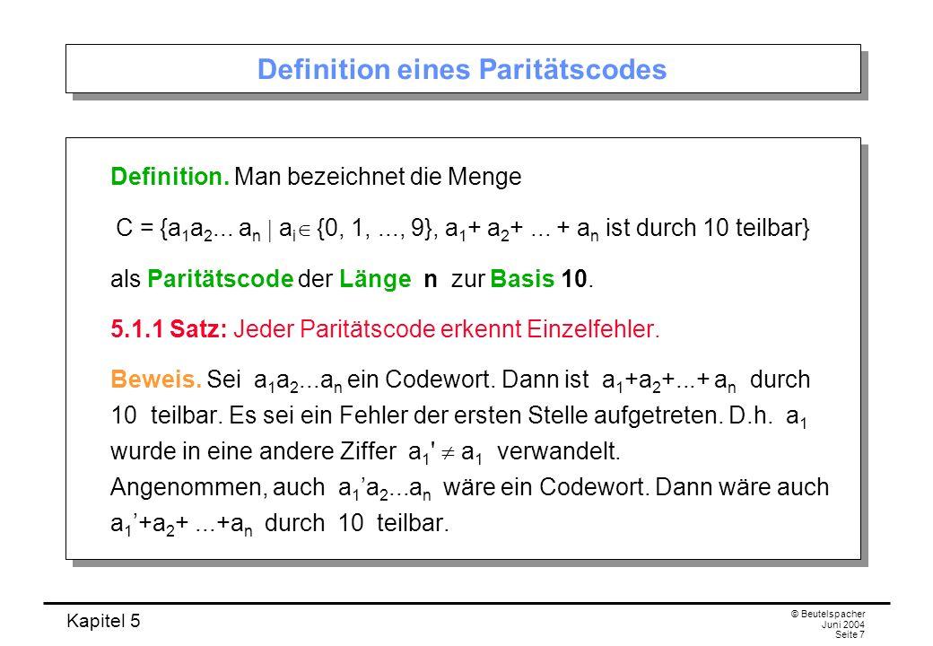 Kapitel 5 © Beutelspacher Juni 2004 Seite 7 Definition eines Paritätscodes Definition. Man bezeichnet die Menge C = {a 1 a 2... a n a i {0, 1,..., 9},