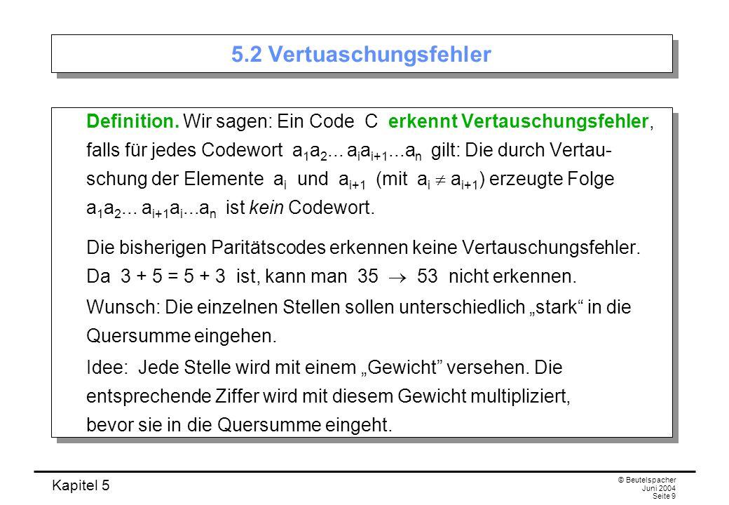 Kapitel 5 © Beutelspacher Juni 2004 Seite 9 5.2 Vertuaschungsfehler Definition. Wir sagen: Ein Code C erkennt Vertauschungsfehler, falls für jedes Cod