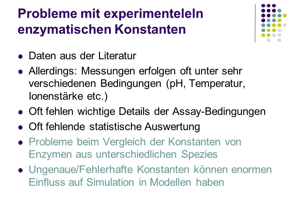 Probleme mit experimenteleln enzymatischen Konstanten Daten aus der Literatur Allerdings: Messungen erfolgen oft unter sehr verschiedenen Bedingungen