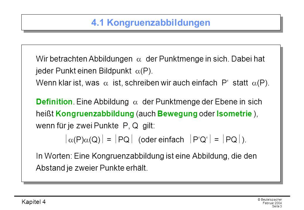 Kapitel 4 © Beutelspacher Februar 2004 Seite 3 4.1 Kongruenzabbildungen Wir betrachten Abbildungen der Punktmenge in sich.