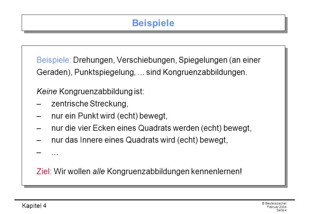 Kapitel 4 © Beutelspacher Februar 2004 Seite 4 Beispiele Beispiele: Drehungen, Verschiebungen, Spiegelungen (an einer Geraden), Punktspiegelung,...