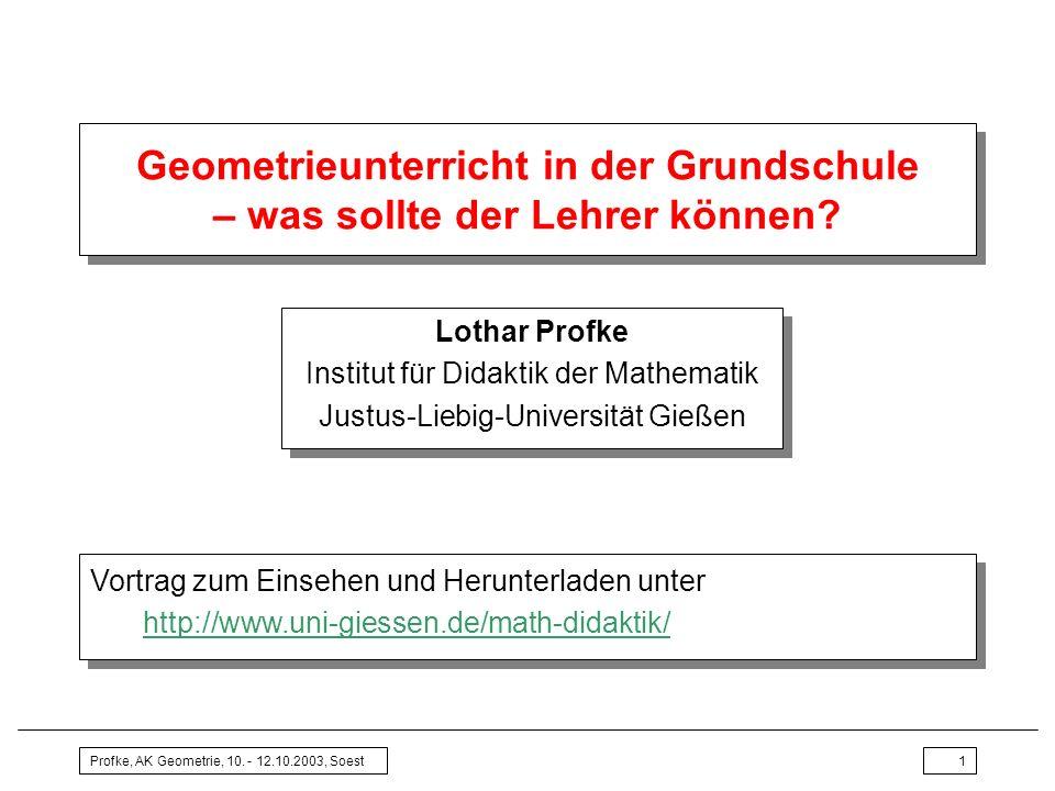 Profke, AK Geometrie, 10. - 12.10.2003, Soest1 Geometrieunterricht in der Grundschule – was sollte der Lehrer können? Lothar Profke Institut für Didak