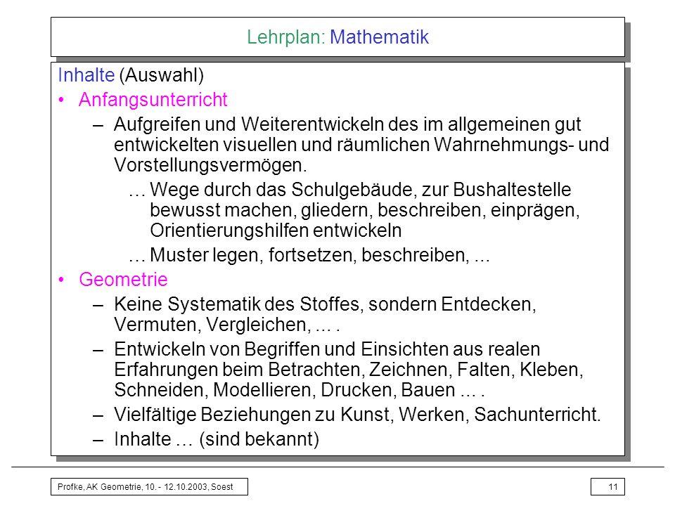 Profke, AK Geometrie, 10. - 12.10.2003, Soest11 Lehrplan: Mathematik Inhalte (Auswahl) Anfangsunterricht –Aufgreifen und Weiterentwickeln des im allge