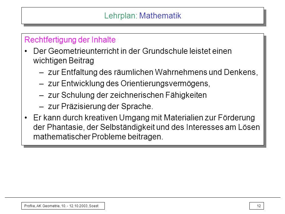 Profke, AK Geometrie, 10. - 12.10.2003, Soest12 Lehrplan: Mathematik Rechtfertigung der Inhalte Der Geometrieunterricht in der Grundschule leistet ein