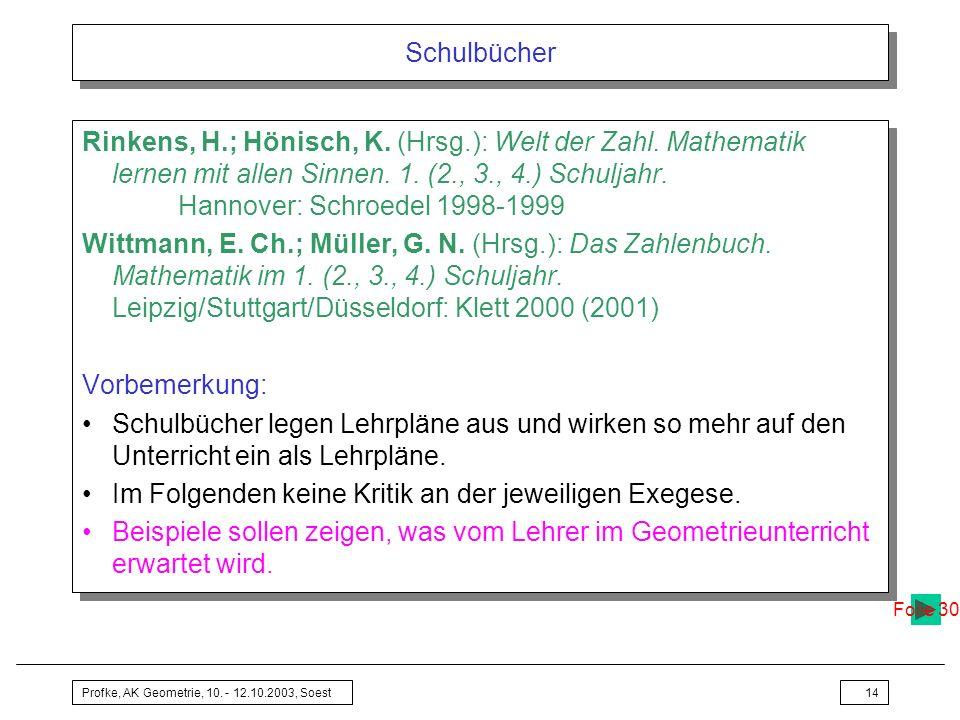 Profke, AK Geometrie, 10. - 12.10.2003, Soest14 Schulbücher Rinkens, H.; Hönisch, K. (Hrsg.): Welt der Zahl. Mathematik lernen mit allen Sinnen. 1. (2