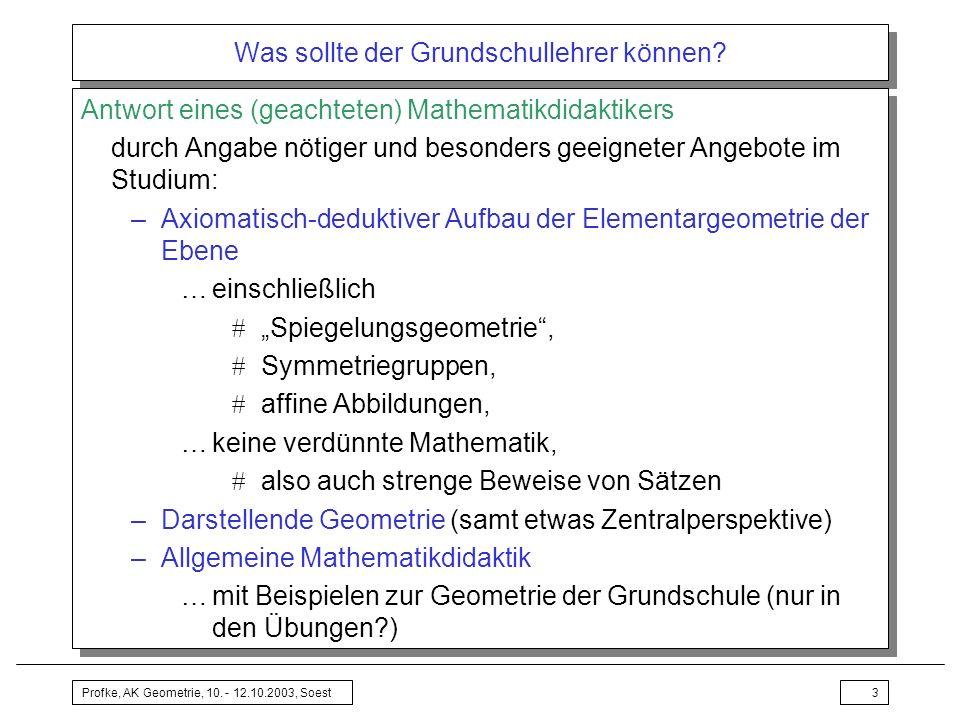 Profke, AK Geometrie, 10. - 12.10.2003, Soest3 Was sollte der Grundschullehrer können? Antwort eines (geachteten) Mathematikdidaktikers durch Angabe n