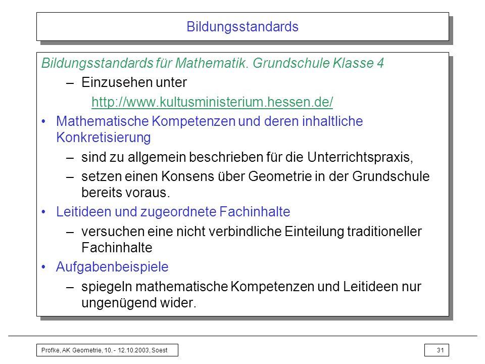 Profke, AK Geometrie, 10. - 12.10.2003, Soest31 Bildungsstandards Bildungsstandards für Mathematik. Grundschule Klasse 4 –Einzusehen unter http://www.