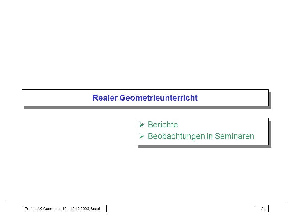 Profke, AK Geometrie, 10. - 12.10.2003, Soest34 Realer Geometrieunterricht Berichte Beobachtungen in Seminaren Berichte Beobachtungen in Seminaren