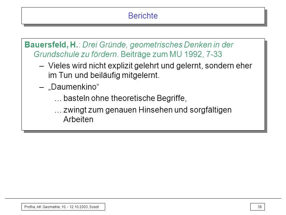 Profke, AK Geometrie, 10. - 12.10.2003, Soest36 Berichte Bauersfeld, H.: Drei Gründe, geometrisches Denken in der Grundschule zu fördern. Beiträge zum