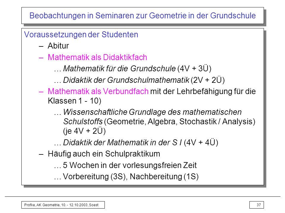 Profke, AK Geometrie, 10. - 12.10.2003, Soest37 Beobachtungen in Seminaren zur Geometrie in der Grundschule Voraussetzungen der Studenten –Abitur –Mat