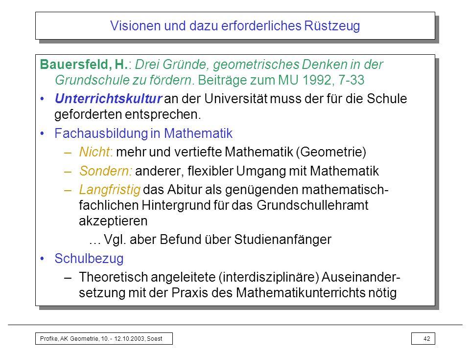 Profke, AK Geometrie, 10. - 12.10.2003, Soest42 Visionen und dazu erforderliches Rüstzeug Bauersfeld, H.: Drei Gründe, geometrisches Denken in der Gru