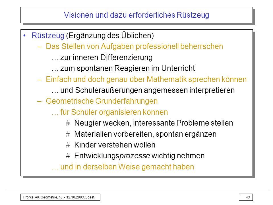 Profke, AK Geometrie, 10. - 12.10.2003, Soest43 Visionen und dazu erforderliches Rüstzeug Rüstzeug (Ergänzung des Üblichen) –Das Stellen von Aufgaben