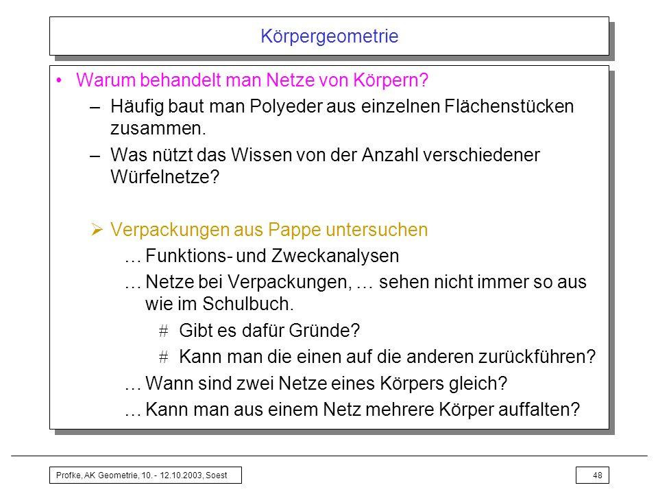 Profke, AK Geometrie, 10. - 12.10.2003, Soest48 Körpergeometrie Warum behandelt man Netze von Körpern? –Häufig baut man Polyeder aus einzelnen Flächen