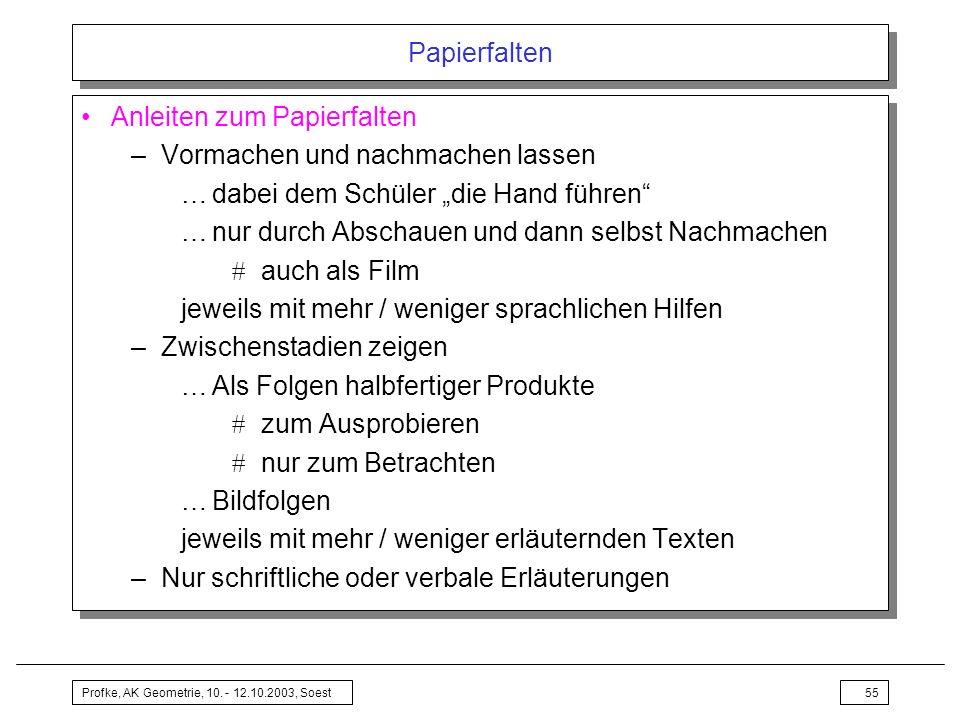 Profke, AK Geometrie, 10. - 12.10.2003, Soest55 Papierfalten Anleiten zum Papierfalten –Vormachen und nachmachen lassen …dabei dem Schüler die Hand fü