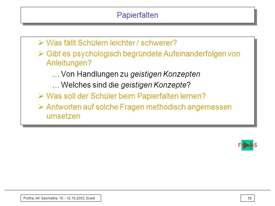 Profke, AK Geometrie, 10. - 12.10.2003, Soest56 Papierfalten Was fällt Schülern leichter / schwerer? Gibt es psychologisch begründete Aufeinanderfolge
