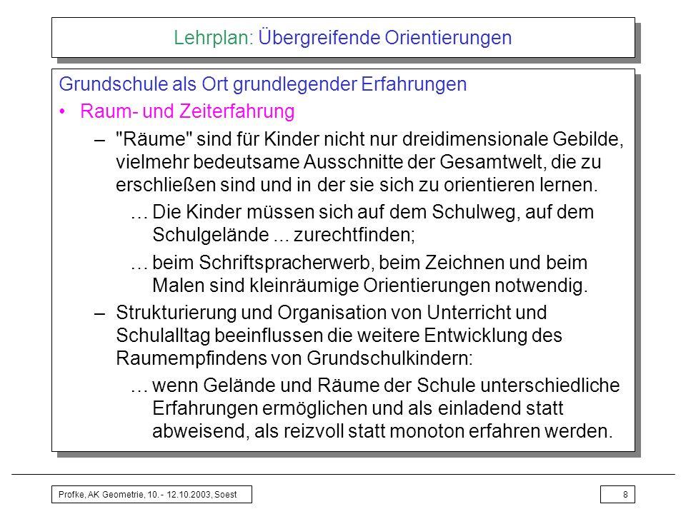Profke, AK Geometrie, 10. - 12.10.2003, Soest8 Lehrplan: Übergreifende Orientierungen Grundschule als Ort grundlegender Erfahrungen Raum- und Zeiterfa
