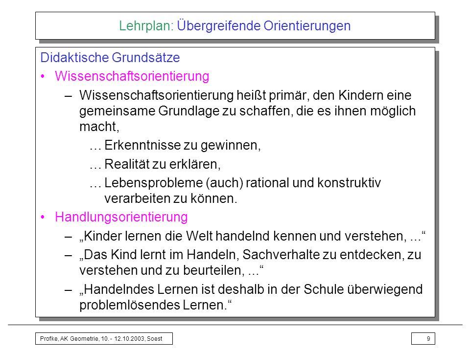 Profke, AK Geometrie, 10. - 12.10.2003, Soest9 Lehrplan: Übergreifende Orientierungen Didaktische Grundsätze Wissenschaftsorientierung –Wissenschaftso