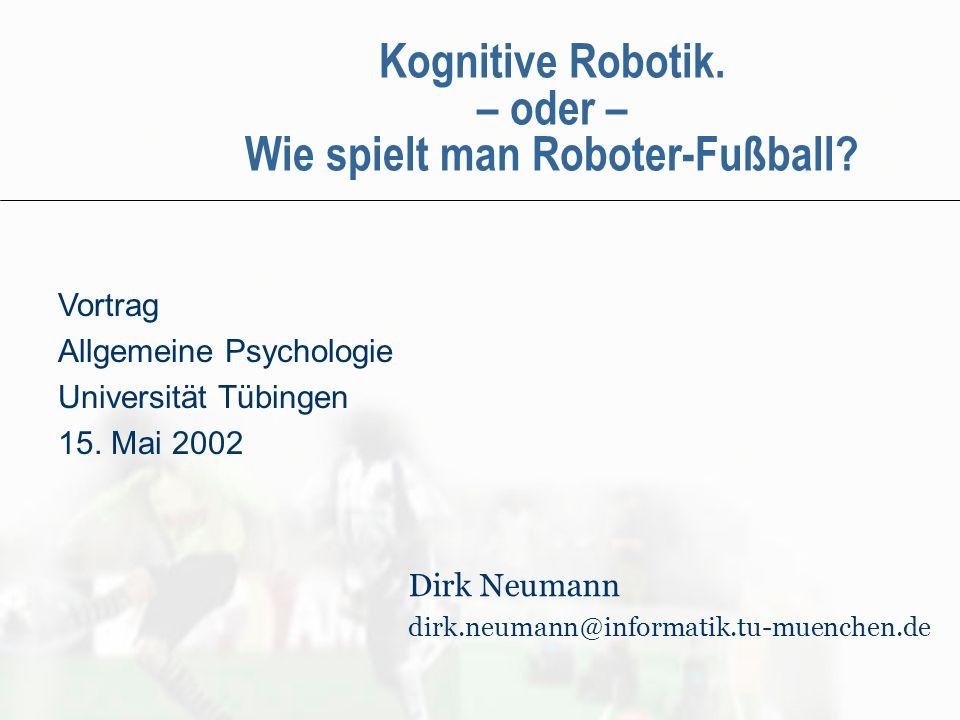 Kognitive Robotik. – oder – Wie spielt man Roboter-Fußball? Vortrag Allgemeine Psychologie Universität Tübingen 15. Mai 2002 Dirk Neumann dirk.neumann