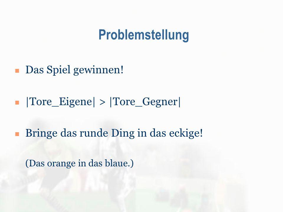 Problemstellung Das Spiel gewinnen! |Tore_Eigene| > |Tore_Gegner| Bringe das runde Ding in das eckige! (Das orange in das blaue.)