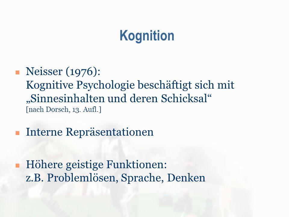 Kognition Neisser (1976): Kognitive Psychologie beschäftigt sich mit Sinnesinhalten und deren Schicksal [nach Dorsch, 13. Aufl.] Interne Repräsentatio
