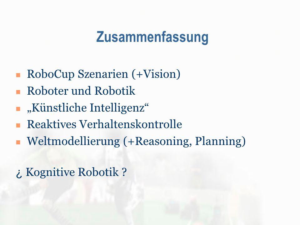 Zusammenfassung RoboCup Szenarien (+Vision) Roboter und Robotik Künstliche Intelligenz Reaktives Verhaltenskontrolle Weltmodellierung (+Reasoning, Pla