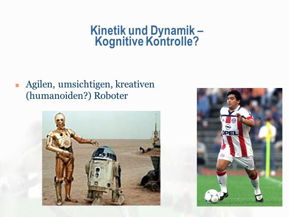 Kinetik und Dynamik – Kognitive Kontrolle? Agilen, umsichtigen, kreativen (humanoiden?) Roboter