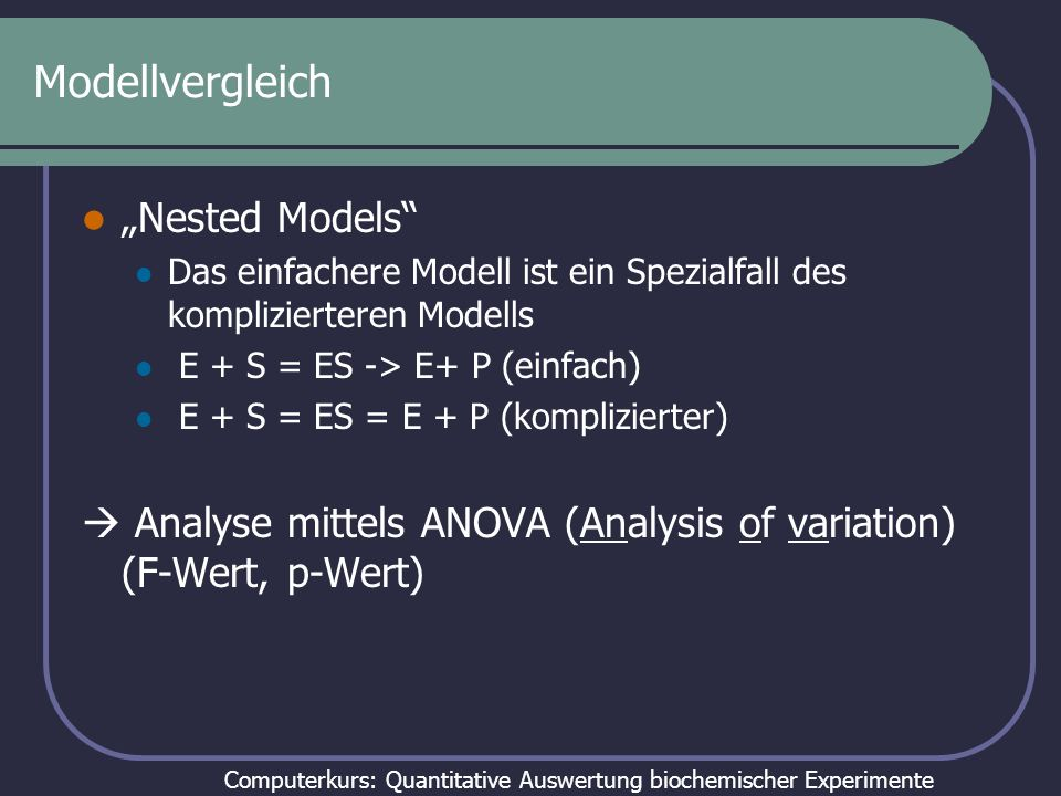 Computerkurs: Quantitative Auswertung biochemischer Experimente Modellvergleich mittels F-Test und AIC Modell A: ein Mittelwert n = 18; k = 1 df = 17 SS = 40.84 Modell B: 3 Mittelwerte n = 18; k = 3 df = 15 SS = 27.23 p = 0.0479 AIC F-Test Aus :http://www.graphpad.com/manuals/Prism4/RegressionBook.pdf