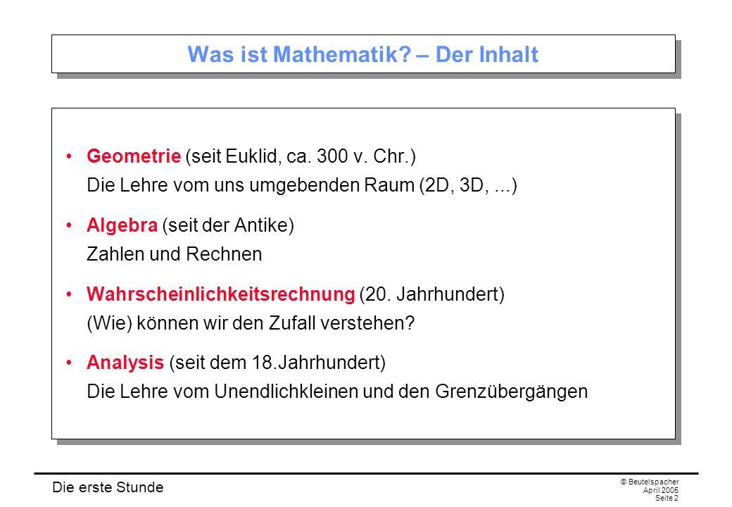 Die erste Stunde © Beutelspacher April 2005 Seite 3 Was ist Mathematik – Die Methode Definitionen Festlegungen von Begriffen.