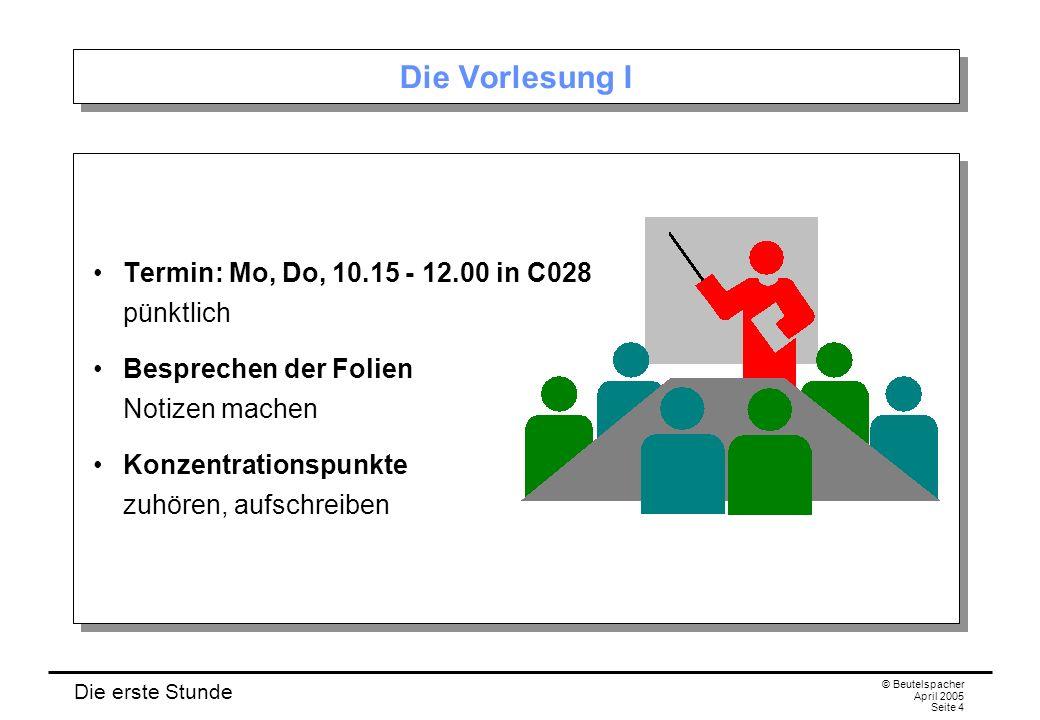 Die erste Stunde © Beutelspacher April 2005 Seite 4 Die Vorlesung I Termin: Mo, Do, 10.15 - 12.00 in C028 pünktlich Besprechen der Folien Notizen machen Konzentrationspunkte zuhören, aufschreiben Termin: Mo, Do, 10.15 - 12.00 in C028 pünktlich Besprechen der Folien Notizen machen Konzentrationspunkte zuhören, aufschreiben