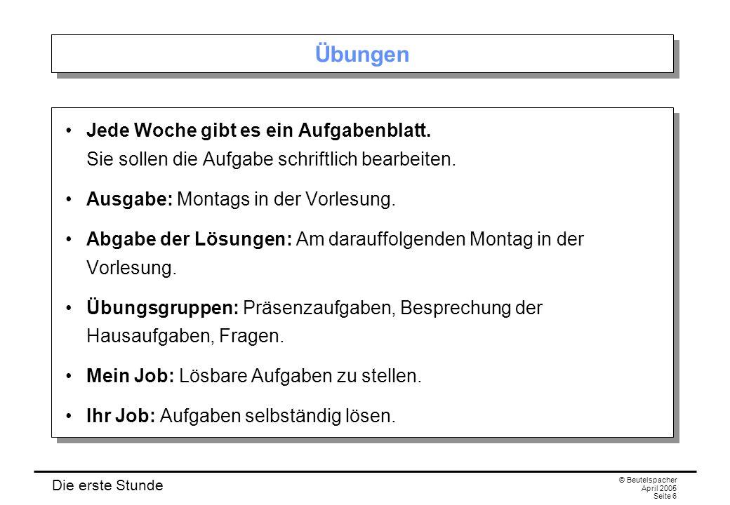 Die erste Stunde © Beutelspacher April 2005 Seite 6 Übungen Jede Woche gibt es ein Aufgabenblatt.