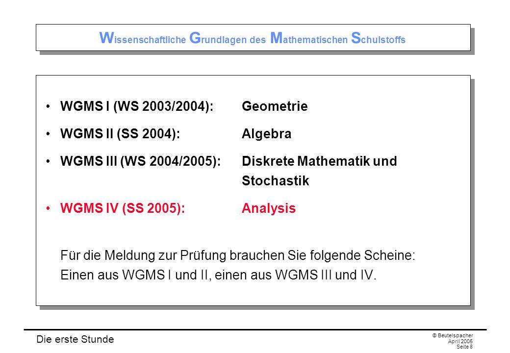 Die erste Stunde © Beutelspacher April 2005 Seite 8 W issenschaftliche G rundlagen des M athematischen S chulstoffs WGMS I (WS 2003/2004):Geometrie WGMS II (SS 2004):Algebra WGMS III (WS 2004/2005):Diskrete Mathematik und Stochastik WGMS IV (SS 2005):Analysis Für die Meldung zur Prüfung brauchen Sie folgende Scheine: Einen aus WGMS I und II, einen aus WGMS III und IV.