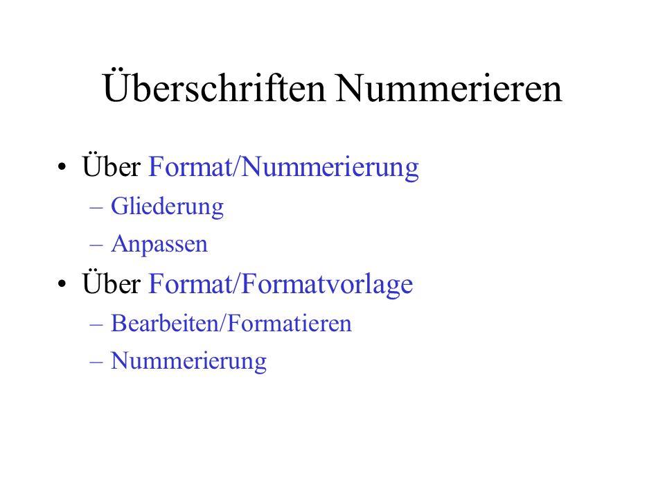 Überschriften Nummerieren Über Format/Nummerierung –Gliederung –Anpassen Über Format/Formatvorlage –Bearbeiten/Formatieren –Nummerierung