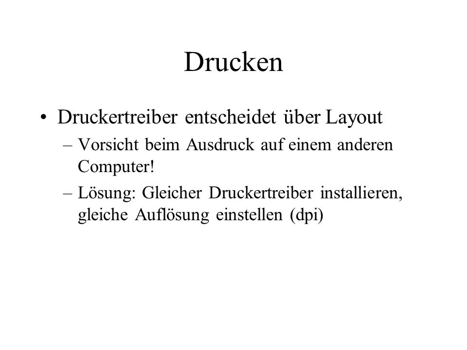 Drucken Druckertreiber entscheidet über Layout –Vorsicht beim Ausdruck auf einem anderen Computer! –Lösung: Gleicher Druckertreiber installieren, glei