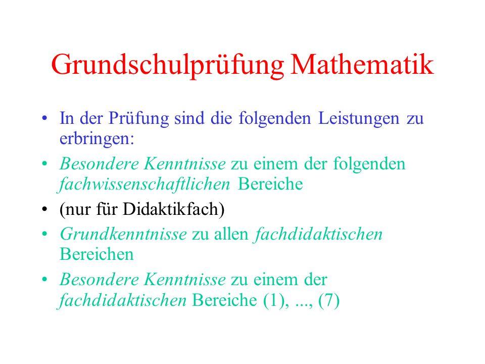 Grundschulprüfung Mathematik In der Prüfung sind die folgenden Leistungen zu erbringen: Besondere Kenntnisse zu einem der folgenden fachwissenschaftlichen Bereiche (nur für Didaktikfach) Grundkenntnisse zu allen fachdidaktischen Bereichen Besondere Kenntnisse zu einem der fachdidaktischen Bereiche (1),..., (7)