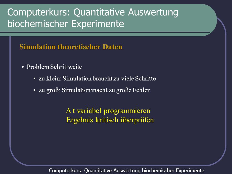 Computerkurs: Quantitative Auswertung biochemischer Experimente Simulation theoretischer Daten Problem Schrittweite zu klein: Simulation braucht zu vi