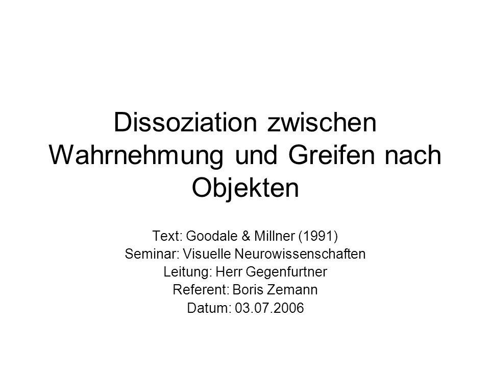 Dissoziation zwischen Wahrnehmung und Greifen nach Objekten Text: Goodale & Millner (1991) Seminar: Visuelle Neurowissenschaften Leitung: Herr Gegenfu