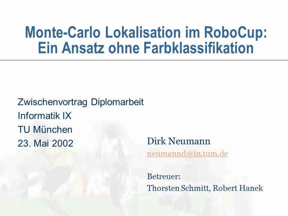 Monte-Carlo Lokalisation im RoboCup: Ein Ansatz ohne Farbklassifikation Zwischenvortrag Diplomarbeit Informatik IX TU München 23. Mai 2002 Dirk Neuman