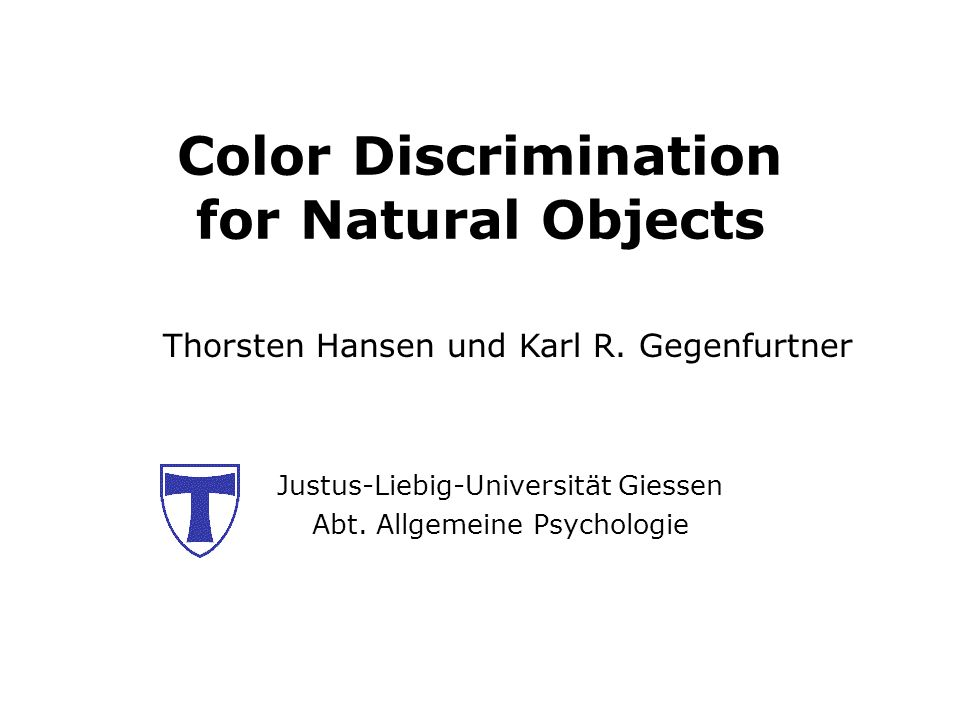 Color Discrimination for Natural Objects Justus-Liebig-Universität Giessen Abt. Allgemeine Psychologie Thorsten Hansen und Karl R. Gegenfurtner