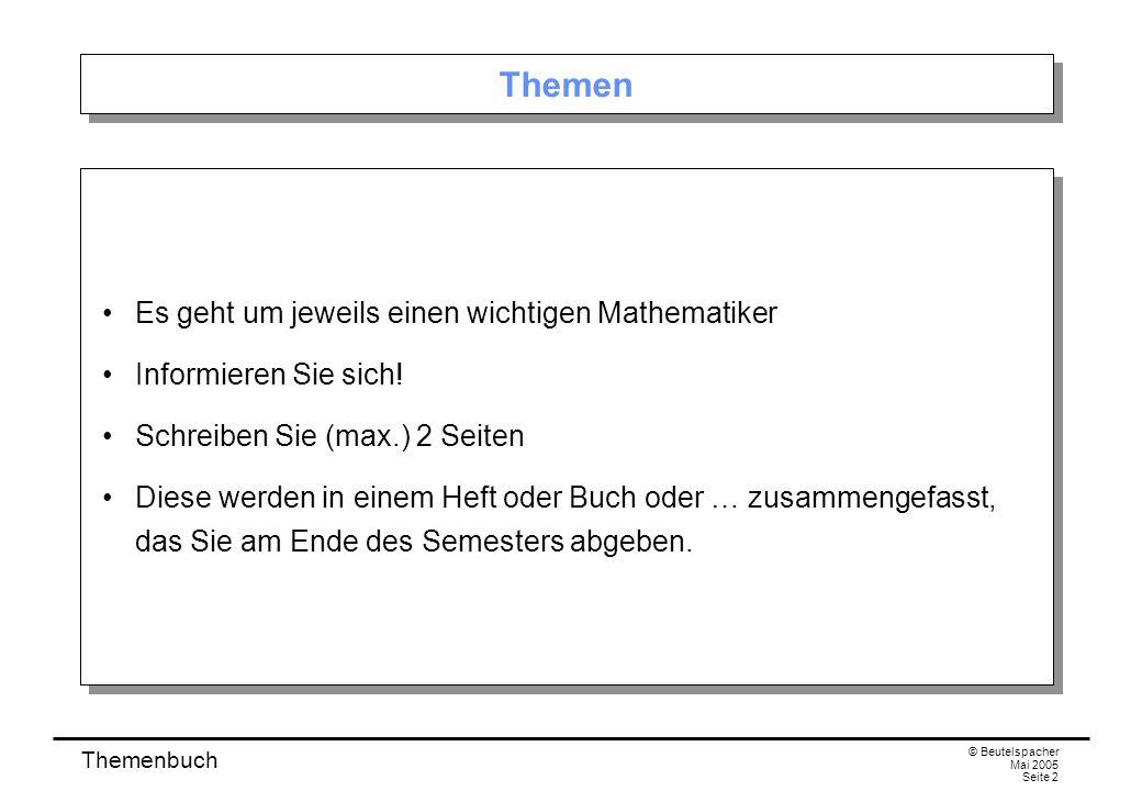 Themenbuch © Beutelspacher Mai 2005 Seite 2 Themen Es geht um jeweils einen wichtigen Mathematiker Informieren Sie sich.