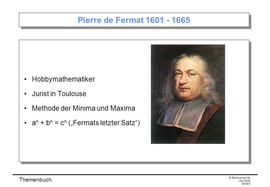 Themenbuch © Beutelspacher Mai 2005 Seite 6 Pierre de Fermat 1601 - 1665 Hobbymathematiker Jurist in Toulouse Methode der Minima und Maxima a n + b n = c n (Fermats letzter Satz) Hobbymathematiker Jurist in Toulouse Methode der Minima und Maxima a n + b n = c n (Fermats letzter Satz)