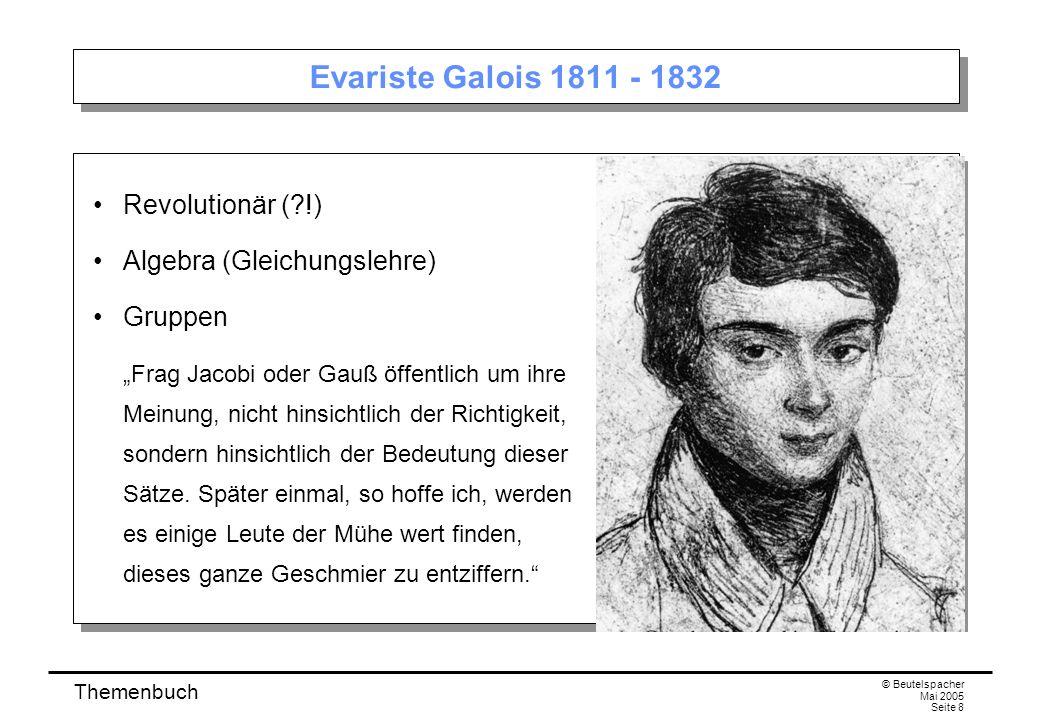 Themenbuch © Beutelspacher Mai 2005 Seite 8 Evariste Galois 1811 - 1832 Revolutionär ( !) Algebra (Gleichungslehre) Gruppen Frag Jacobi oder Gauß öffentlich um ihre Meinung, nicht hinsichtlich der Richtigkeit, sondern hinsichtlich der Bedeutung dieser Sätze.