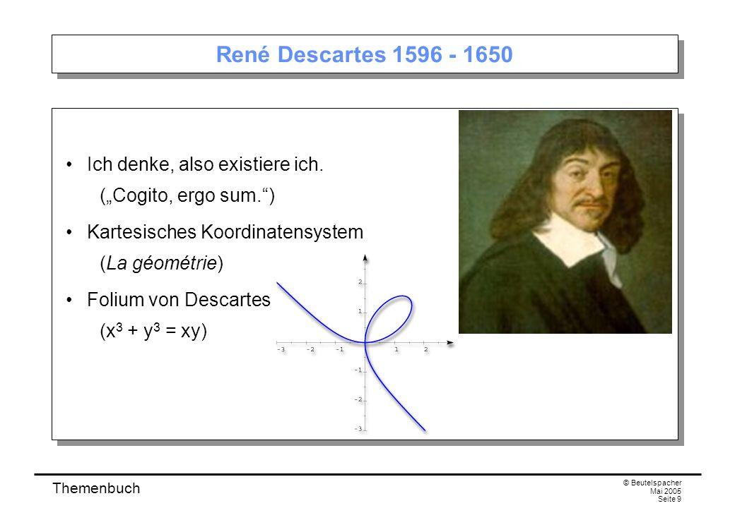 Themenbuch © Beutelspacher Mai 2005 Seite 9 René Descartes 1596 - 1650 Ich denke, also existiere ich.