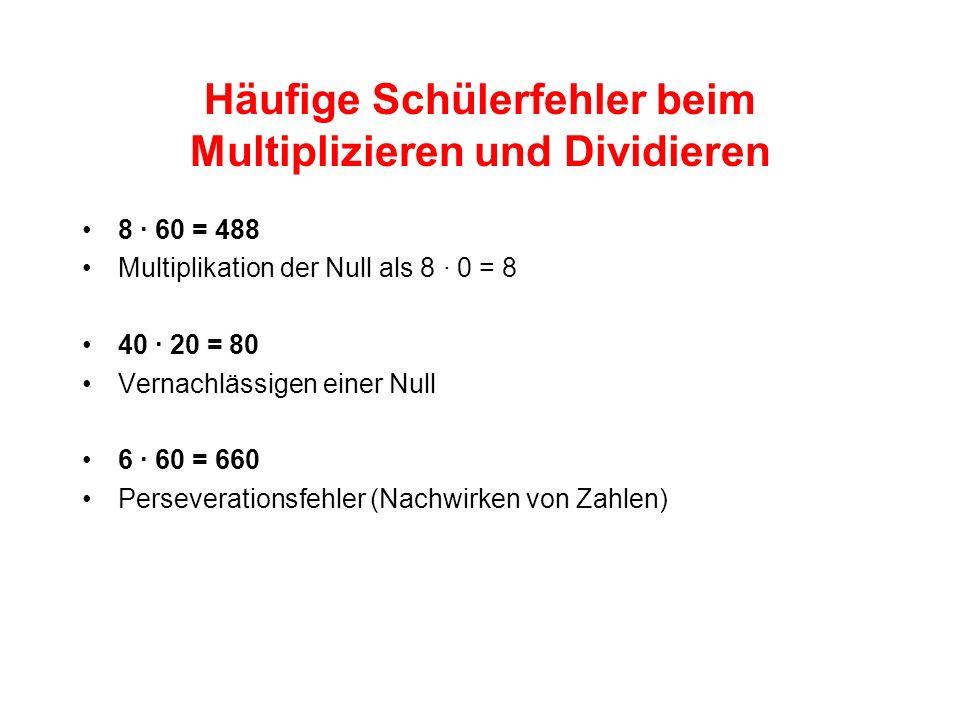 Häufige Schülerfehler beim Multiplizieren und Dividieren 8 · 60 = 488 Multiplikation der Null als 8 · 0 = 8 40 · 20 = 80 Vernachlässigen einer Null 6 · 60 = 660 Perseverationsfehler (Nachwirken von Zahlen)