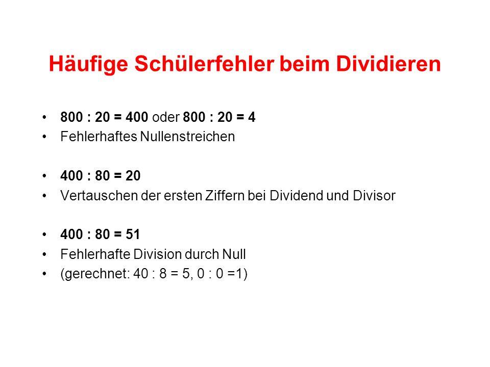 Häufige Schülerfehler beim Dividieren 800 : 20 = 400 oder 800 : 20 = 4 Fehlerhaftes Nullenstreichen 400 : 80 = 20 Vertauschen der ersten Ziffern bei Dividend und Divisor 400 : 80 = 51 Fehlerhafte Division durch Null (gerechnet: 40 : 8 = 5, 0 : 0 =1)
