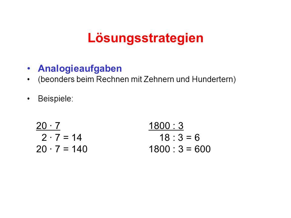 Lösungsstrategien Analogieaufgaben (beonders beim Rechnen mit Zehnern und Hundertern) Beispiele: 20 · 7 2 · 7 = 14 20 · 7 = 140 1800 : 3 18 : 3 = 6 1800 : 3 = 600