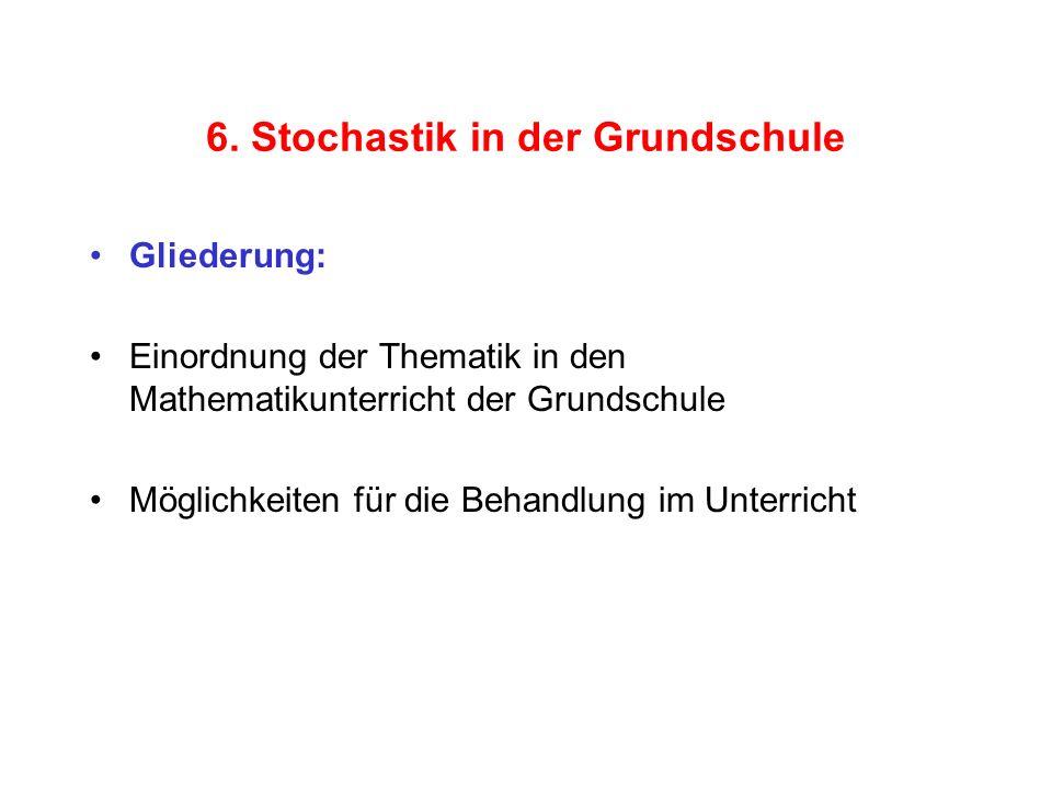 6. Stochastik in der Grundschule Gliederung: Einordnung der Thematik in den Mathematikunterricht der Grundschule Möglichkeiten für die Behandlung im U