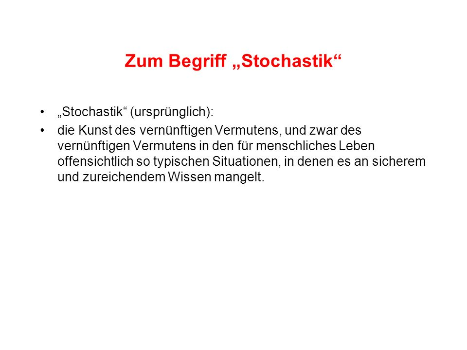 Zum Begriff Stochastik Stochastik (ursprünglich): die Kunst des vernünftigen Vermutens, und zwar des vernünftigen Vermutens in den für menschliches Le