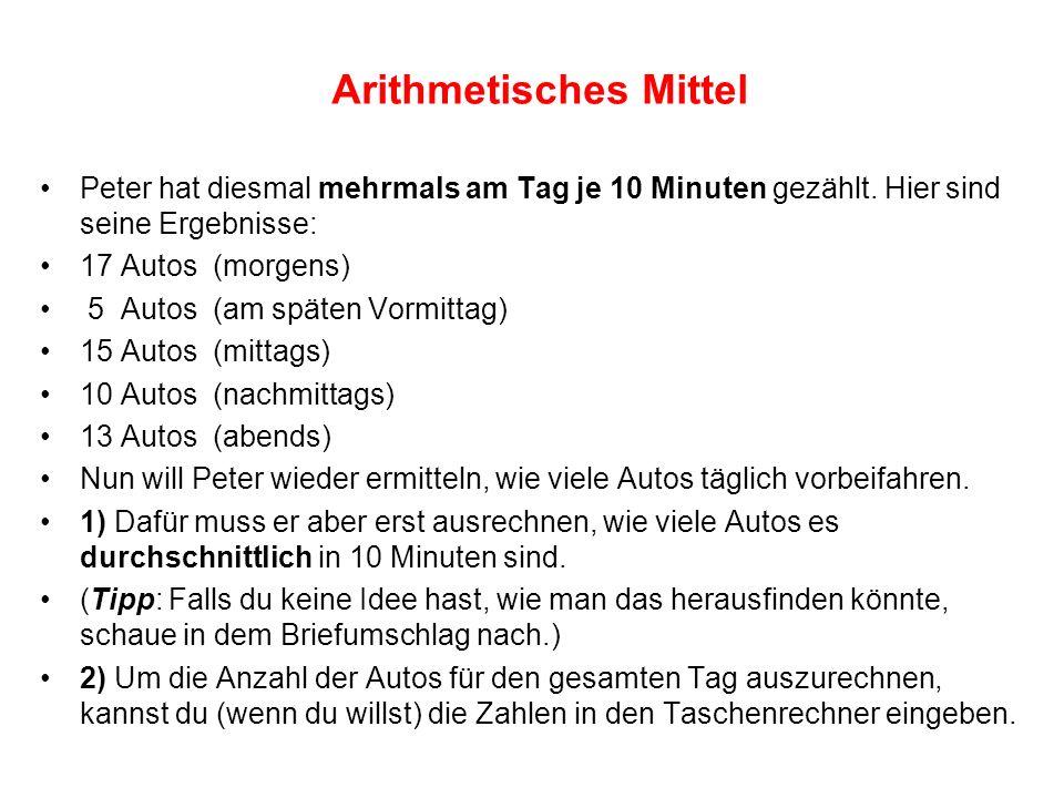 Arithmetisches Mittel Peter hat diesmal mehrmals am Tag je 10 Minuten gezählt. Hier sind seine Ergebnisse: 17 Autos (morgens) 5 Autos (am späten Vormi