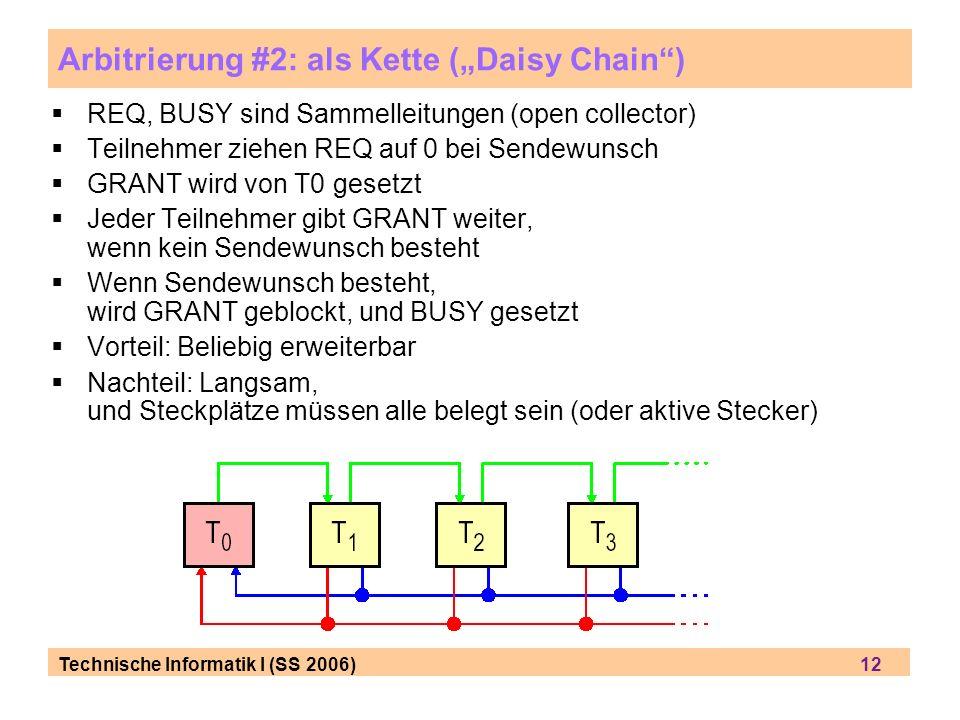 Technische Informatik I (SS 2006) 12 Arbitrierung #2: als Kette (Daisy Chain) REQ, BUSY sind Sammelleitungen (open collector) Teilnehmer ziehen REQ auf 0 bei Sendewunsch GRANT wird von T0 gesetzt Jeder Teilnehmer gibt GRANT weiter, wenn kein Sendewunsch besteht Wenn Sendewunsch besteht, wird GRANT geblockt, und BUSY gesetzt Vorteil: Beliebig erweiterbar Nachteil: Langsam, und Steckplätze müssen alle belegt sein (oder aktive Stecker)